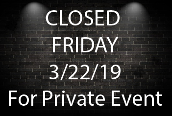 Closed Friday 3/22/19 for Private Event